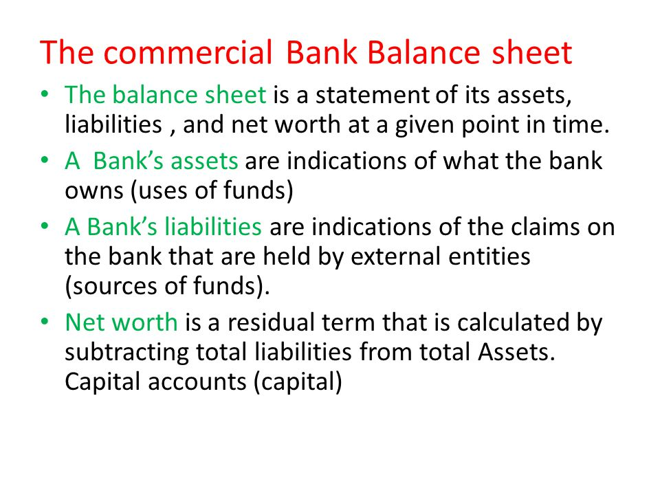 The commercial Bank Balance sheet The balance sheet is a statement of its assets, liabilities, and net worth at a given point in time. A Bank's assets