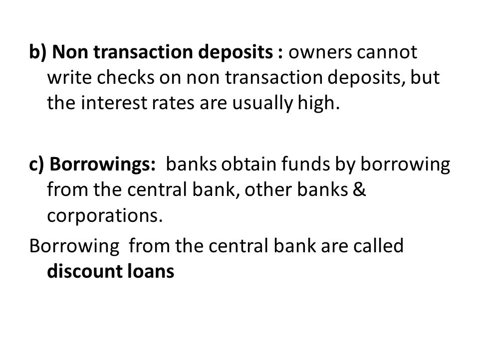 b) Non transaction deposits : owners cannot write checks on non transaction deposits, but the interest rates are usually high. c) Borrowings: banks ob