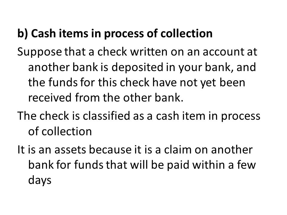 b) Cash items in process of collection Suppose that a check written on an account at another bank is deposited in your bank, and the funds for this ch