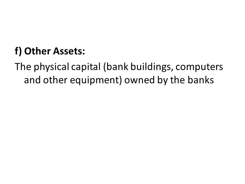 f) Other Assets: The physical capital (bank buildings, computers and other equipment) owned by the banks