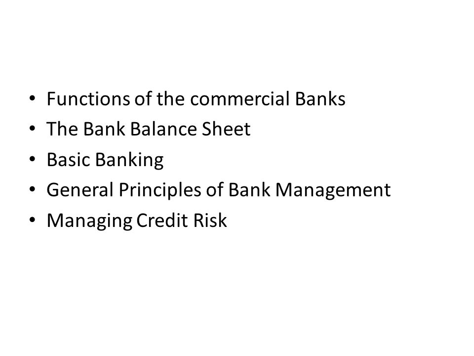 Functions of the commercial Banks The Bank Balance Sheet Basic Banking General Principles of Bank Management Managing Credit Risk