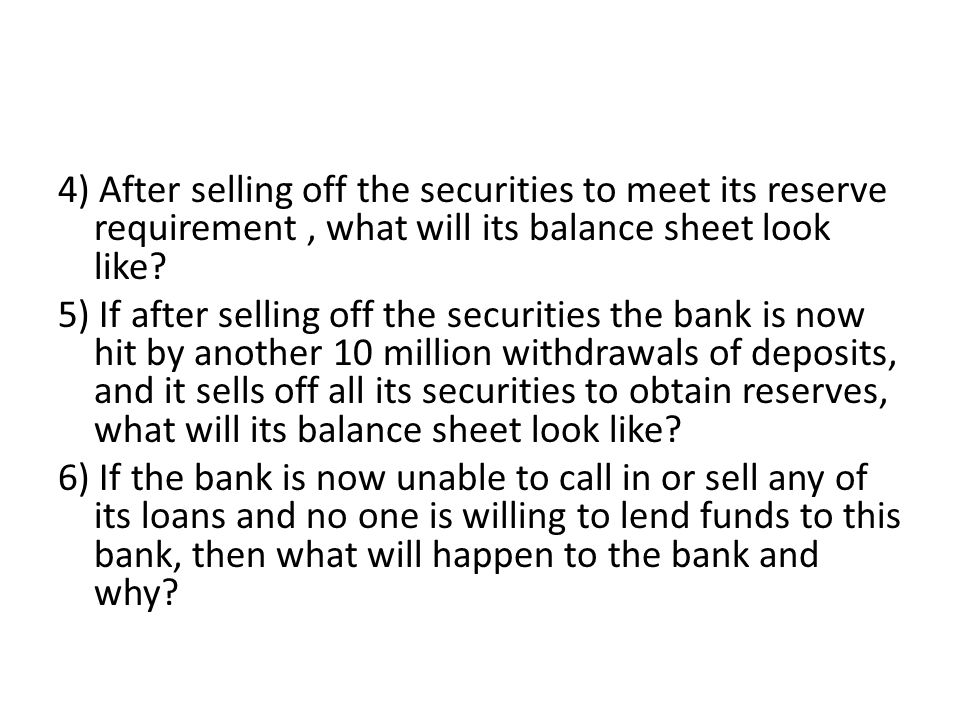 4) After selling off the securities to meet its reserve requirement, what will its balance sheet look like? 5) If after selling off the securities the