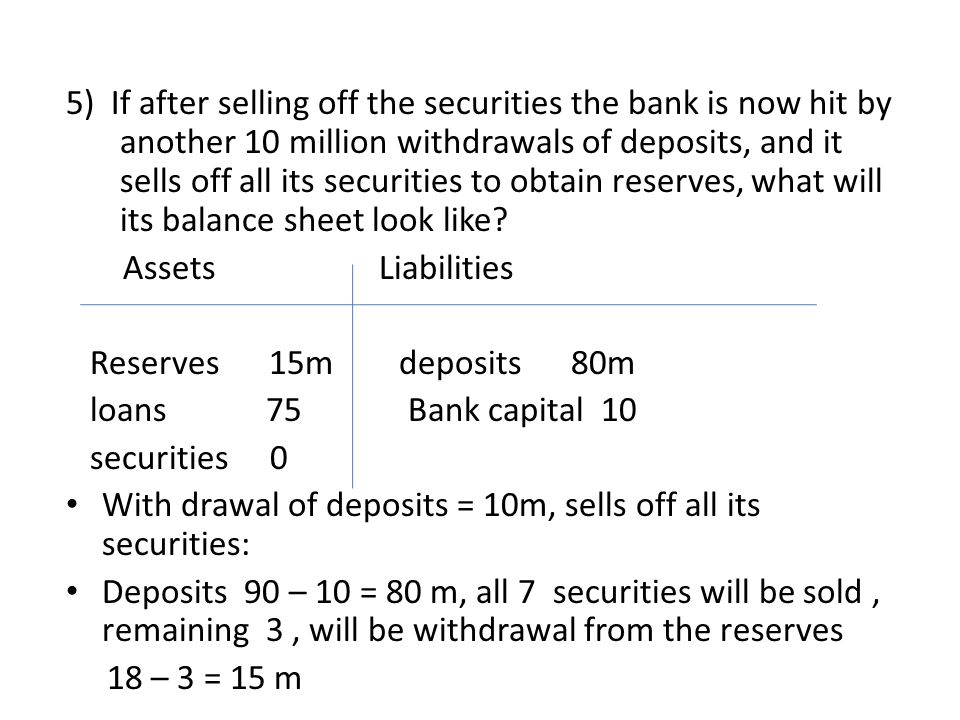 5) If after selling off the securities the bank is now hit by another 10 million withdrawals of deposits, and it sells off all its securities to obtai