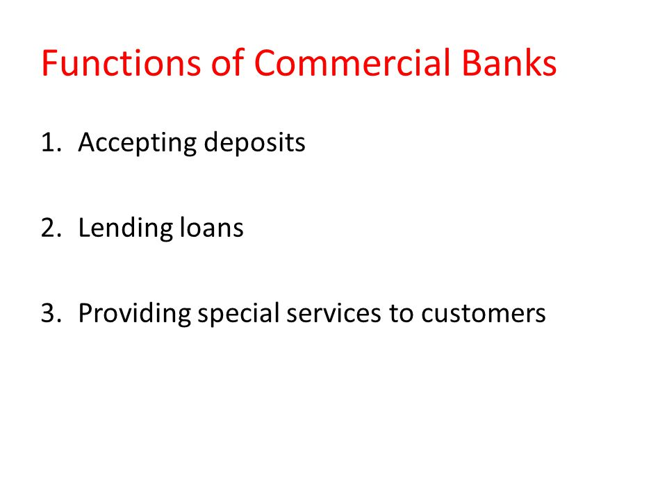 Functions of Commercial Banks 1.Accepting deposits 2.Lending loans 3.Providing special services to customers