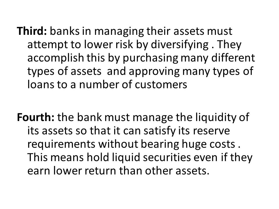 Third: banks in managing their assets must attempt to lower risk by diversifying. They accomplish this by purchasing many different types of assets an