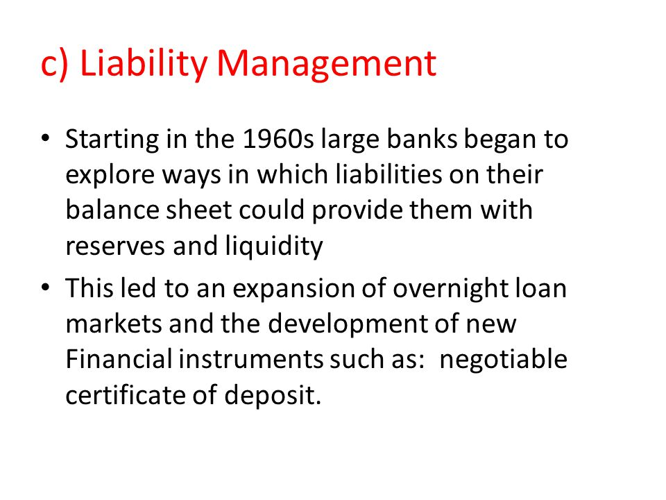 c) Liability Management Starting in the 1960s large banks began to explore ways in which liabilities on their balance sheet could provide them with re