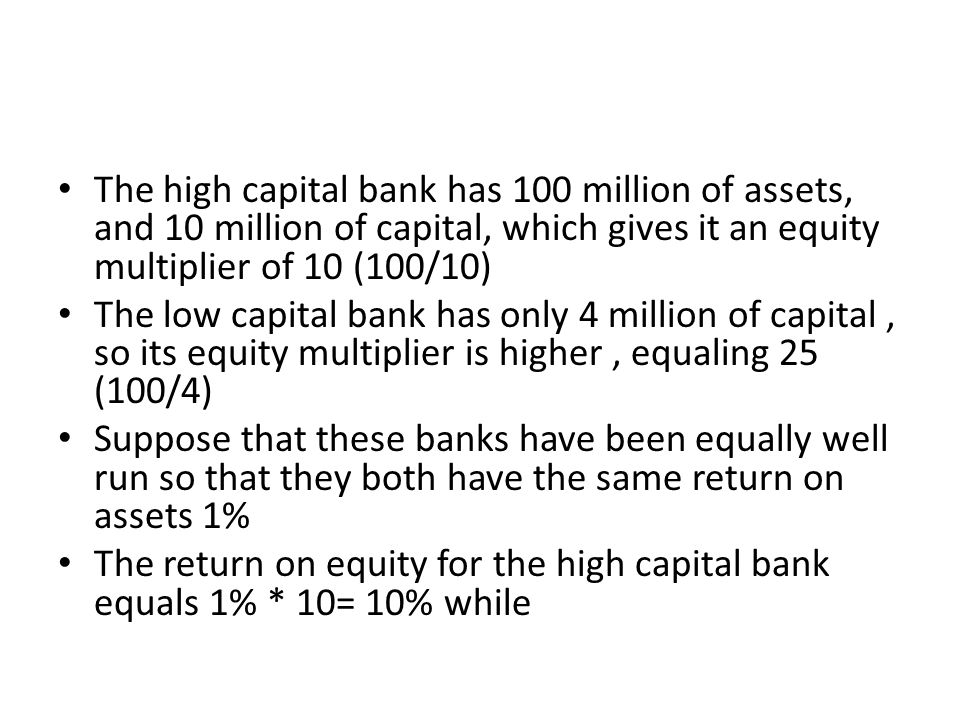 The high capital bank has 100 million of assets, and 10 million of capital, which gives it an equity multiplier of 10 (100/10) The low capital bank ha