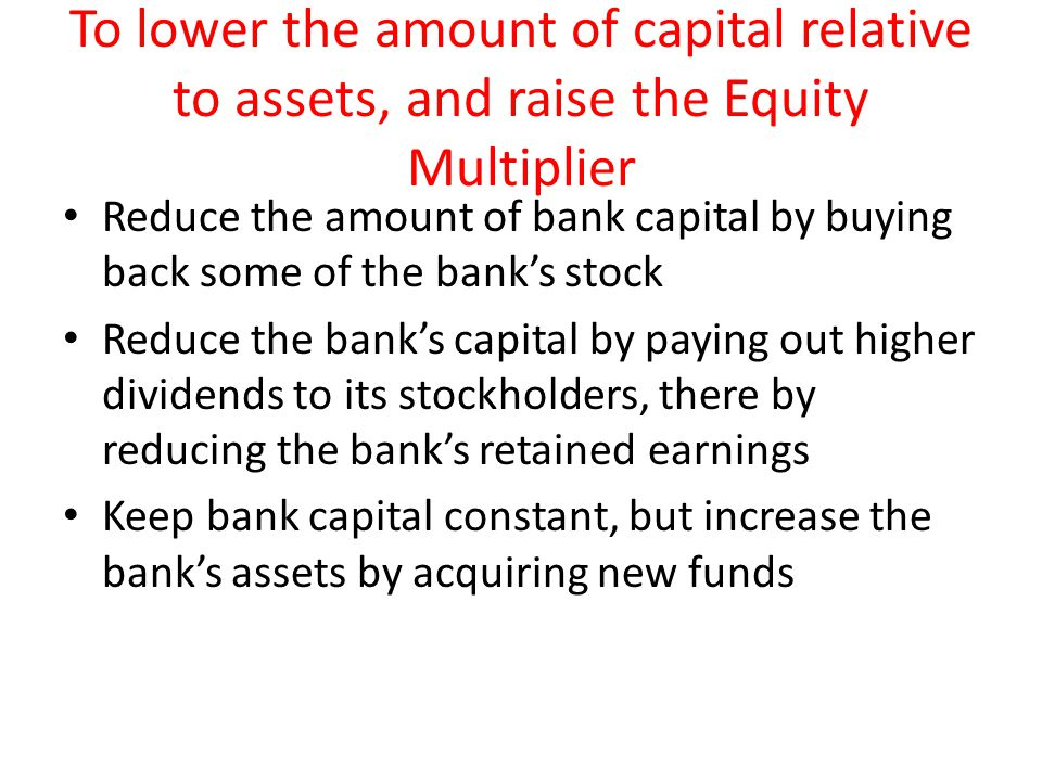 To lower the amount of capital relative to assets, and raise the Equity Multiplier Reduce the amount of bank capital by buying back some of the bank's