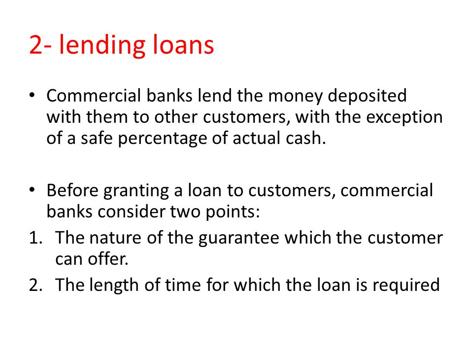 2- lending loans Commercial banks lend the money deposited with them to other customers, with the exception of a safe percentage of actual cash. Befor