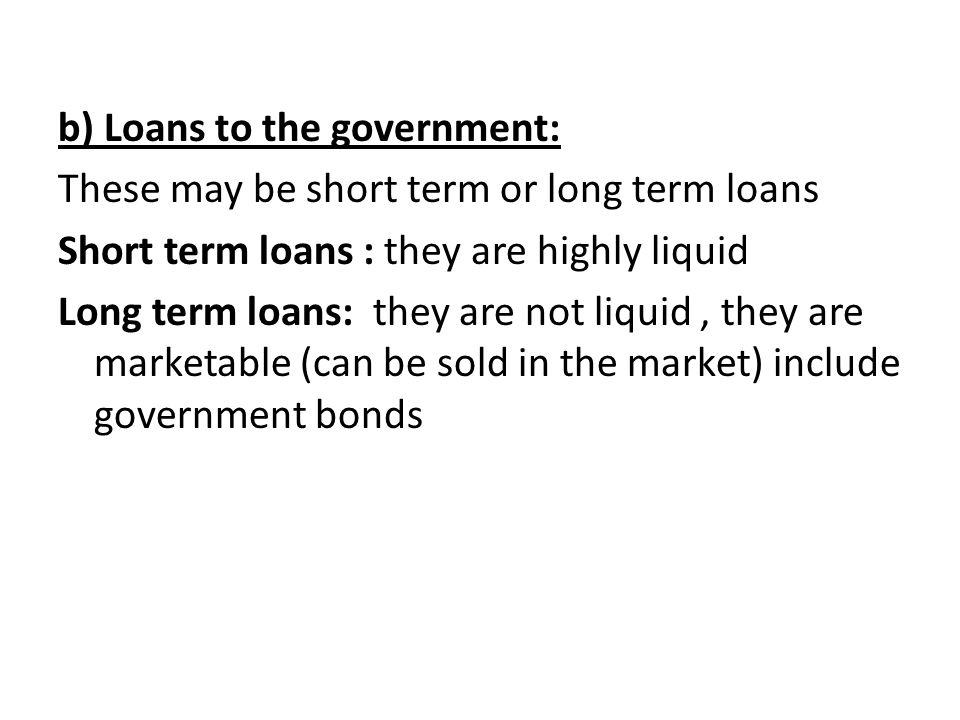 b) Loans to the government: These may be short term or long term loans Short term loans : they are highly liquid Long term loans: they are not liquid,