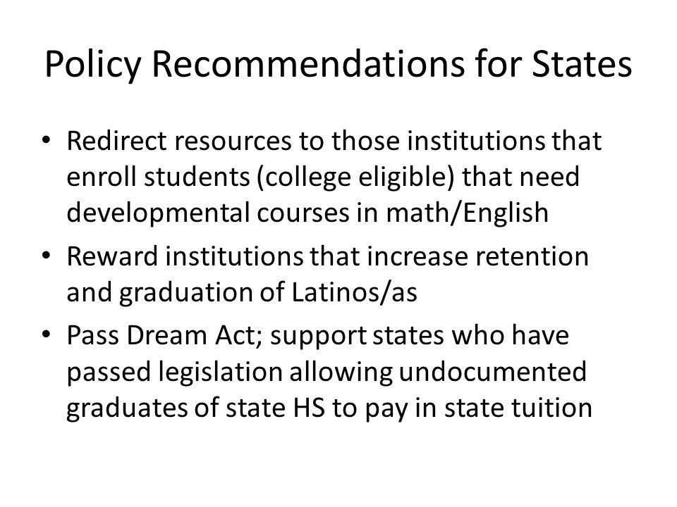 Policy Recommendations for States Redirect resources to those institutions that enroll students (college eligible) that need developmental courses in math/English Reward institutions that increase retention and graduation of Latinos/as Pass Dream Act; support states who have passed legislation allowing undocumented graduates of state HS to pay in state tuition