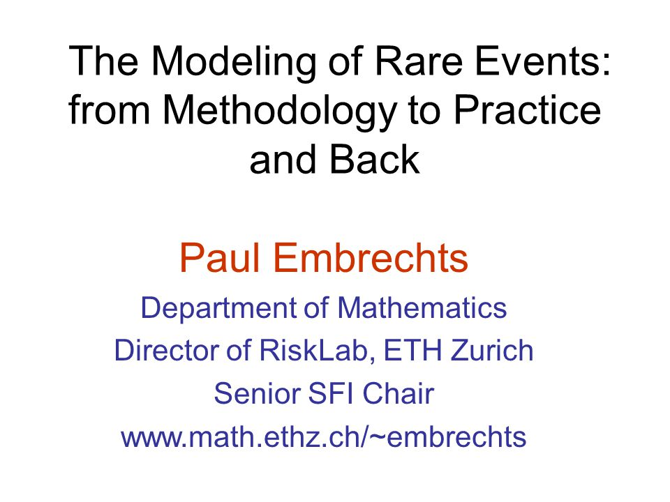 The Modeling of Rare Events: from Methodology to Practice and Back Paul Embrechts Department of Mathematics Director of RiskLab, ETH Zurich Senior SFI