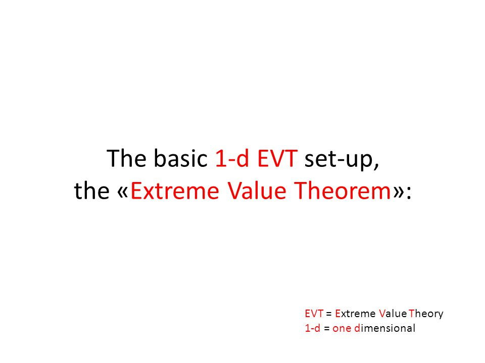 The basic 1-d EVT set-up, the «Extreme Value Theorem»: EVT = Extreme Value Theory 1-d = one dimensional