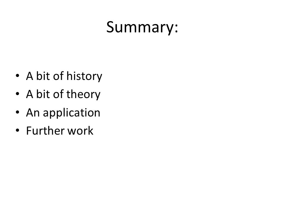 Summary: A bit of history A bit of theory An application Further work