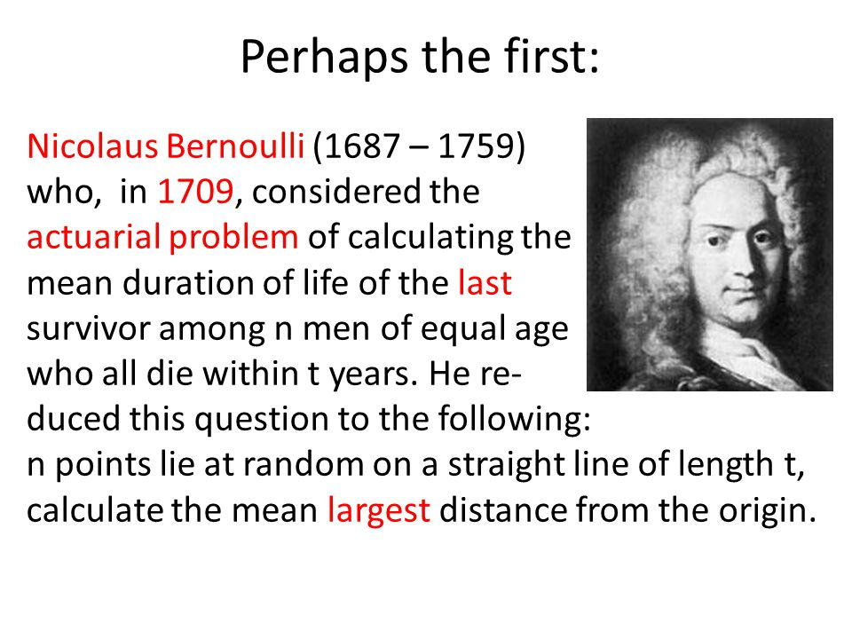 Perhaps the first: Nicolaus Bernoulli (1687 – 1759) who, in 1709, considered the actuarial problem of calculating the mean duration of life of the las