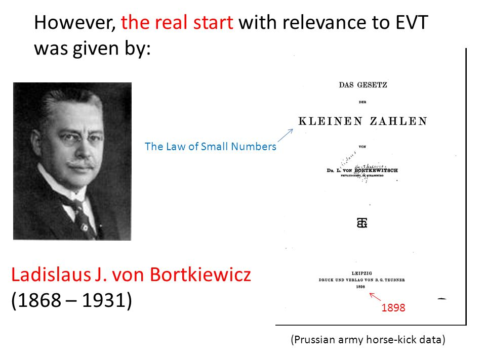 Ladislaus J. von Bortkiewicz (1868 – 1931) However, the real start with relevance to EVT was given by: The Law of Small Numbers 1898 (Prussian army ho