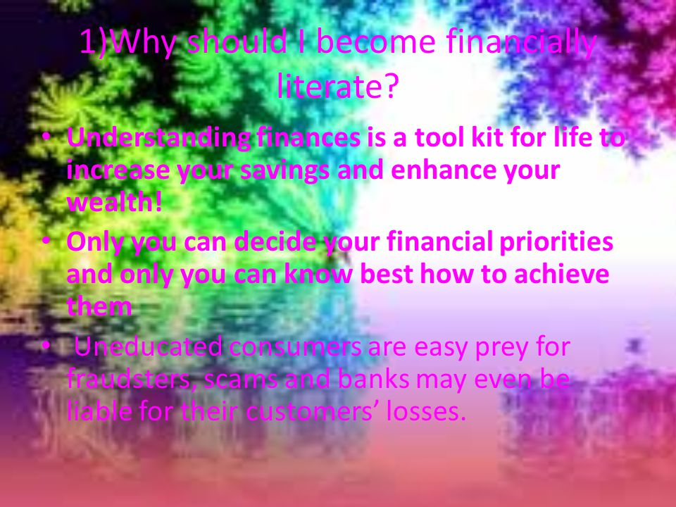 5. 1)Why should I become financially literate.