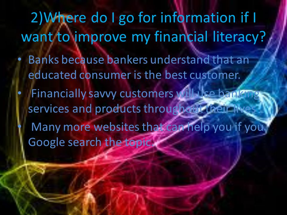 6. 1)Where do I go for information if I want to improve my financial literacy.