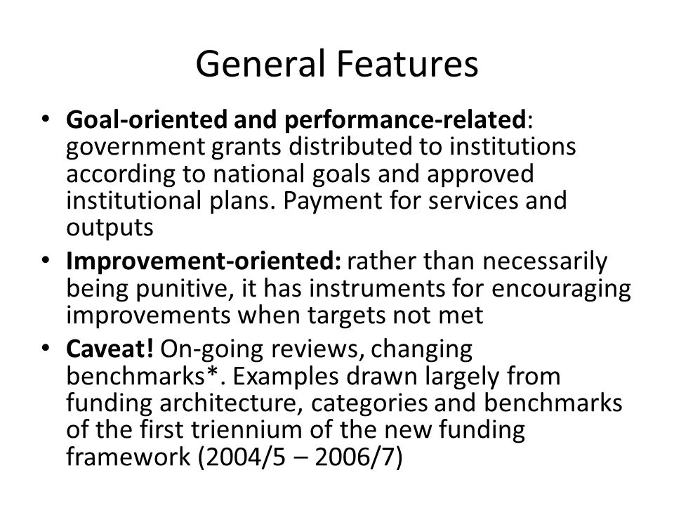 General Features Goal-oriented and performance-related: government grants distributed to institutions according to national goals and approved institutional plans.