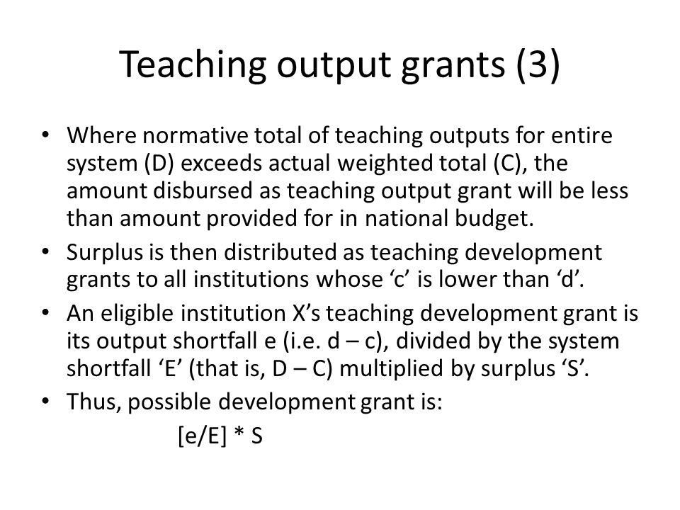 Teaching output grants (3) Where normative total of teaching outputs for entire system (D) exceeds actual weighted total (C), the amount disbursed as teaching output grant will be less than amount provided for in national budget.