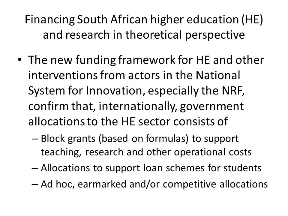 Financing South African higher education (HE) and research in theoretical perspective The new funding framework for HE and other interventions from actors in the National System for Innovation, especially the NRF, confirm that, internationally, government allocations to the HE sector consists of – Block grants (based on formulas) to support teaching, research and other operational costs – Allocations to support loan schemes for students – Ad hoc, earmarked and/or competitive allocations