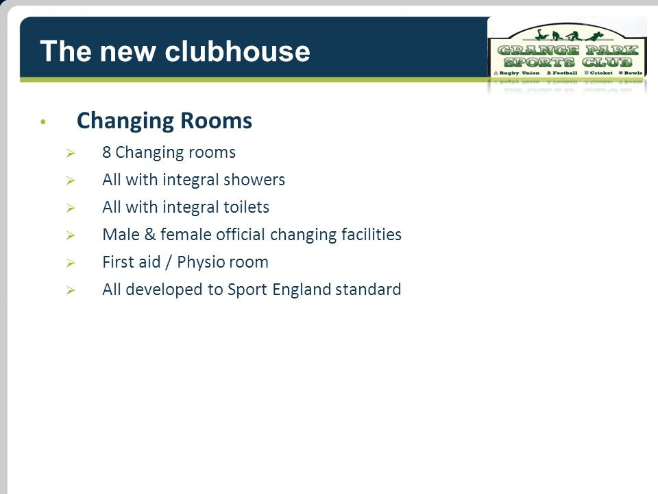 The new clubhouse Changing Rooms  8 Changing rooms  All with integral showers  All with integral toilets  Male & female official changing facilities  First aid / Physio room  All developed to Sport England standard