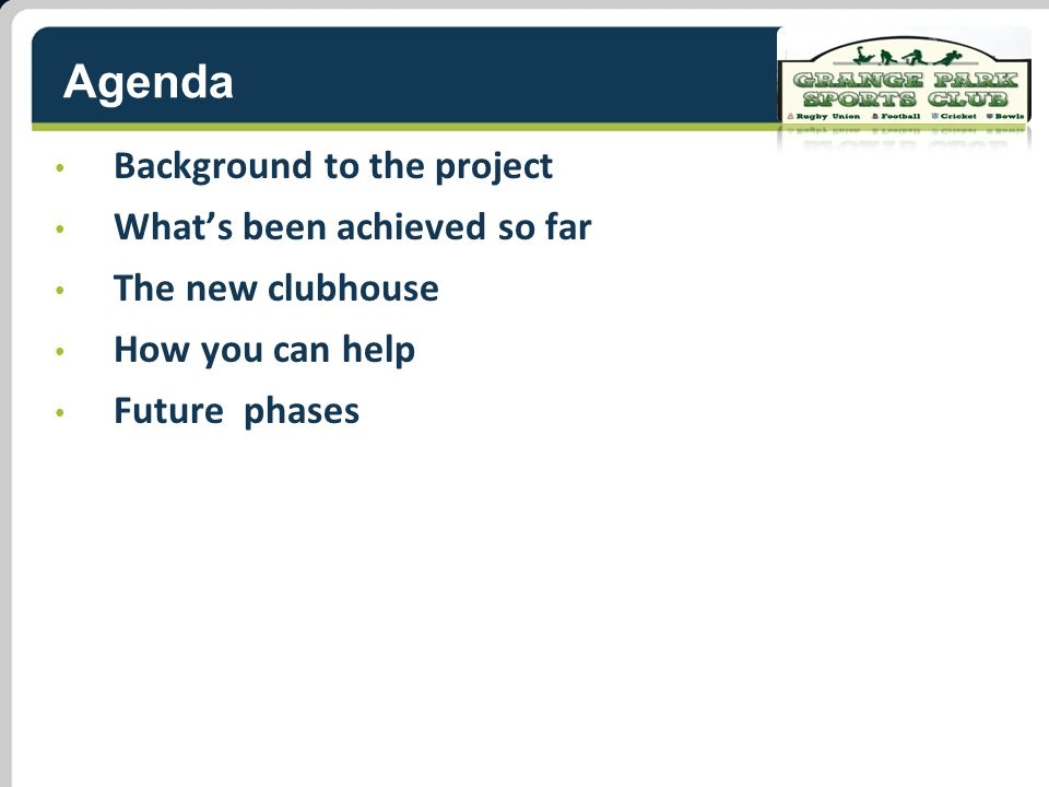 Agenda Background to the project What's been achieved so far The new clubhouse How you can help Future phases