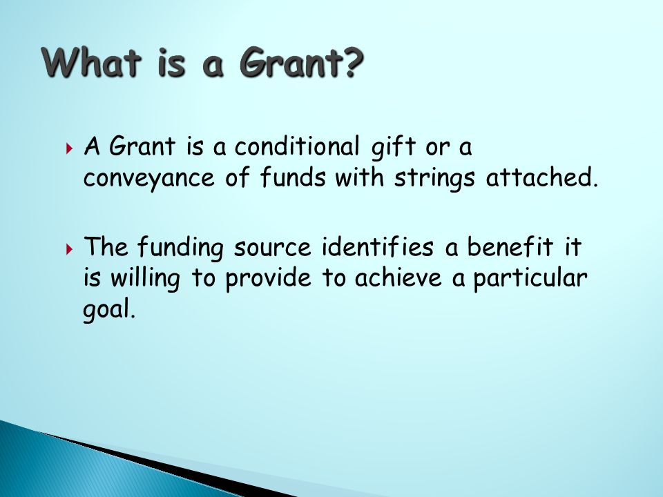  A Grant is a conditional gift or a conveyance of funds with strings attached.