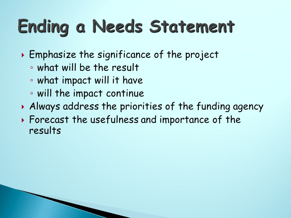  Emphasize the significance of the project ◦ what will be the result ◦ what impact will it have ◦ will the impact continue  Always address the priorities of the funding agency  Forecast the usefulness and importance of the results