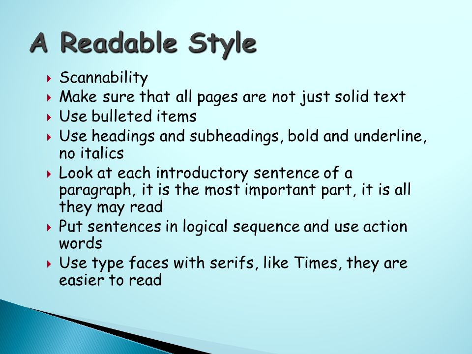  Scannability  Make sure that all pages are not just solid text  Use bulleted items  Use headings and subheadings, bold and underline, no italics  Look at each introductory sentence of a paragraph, it is the most important part, it is all they may read  Put sentences in logical sequence and use action words  Use type faces with serifs, like Times, they are easier to read
