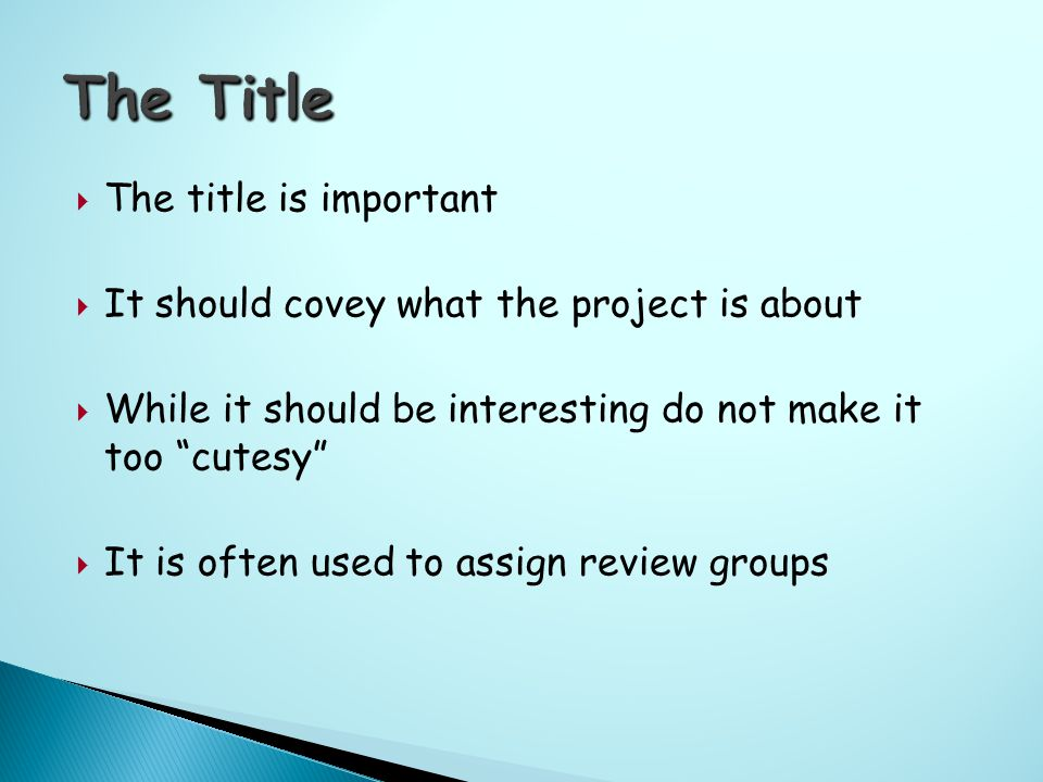  The title is important  It should covey what the project is about  While it should be interesting do not make it too cutesy  It is often used to assign review groups