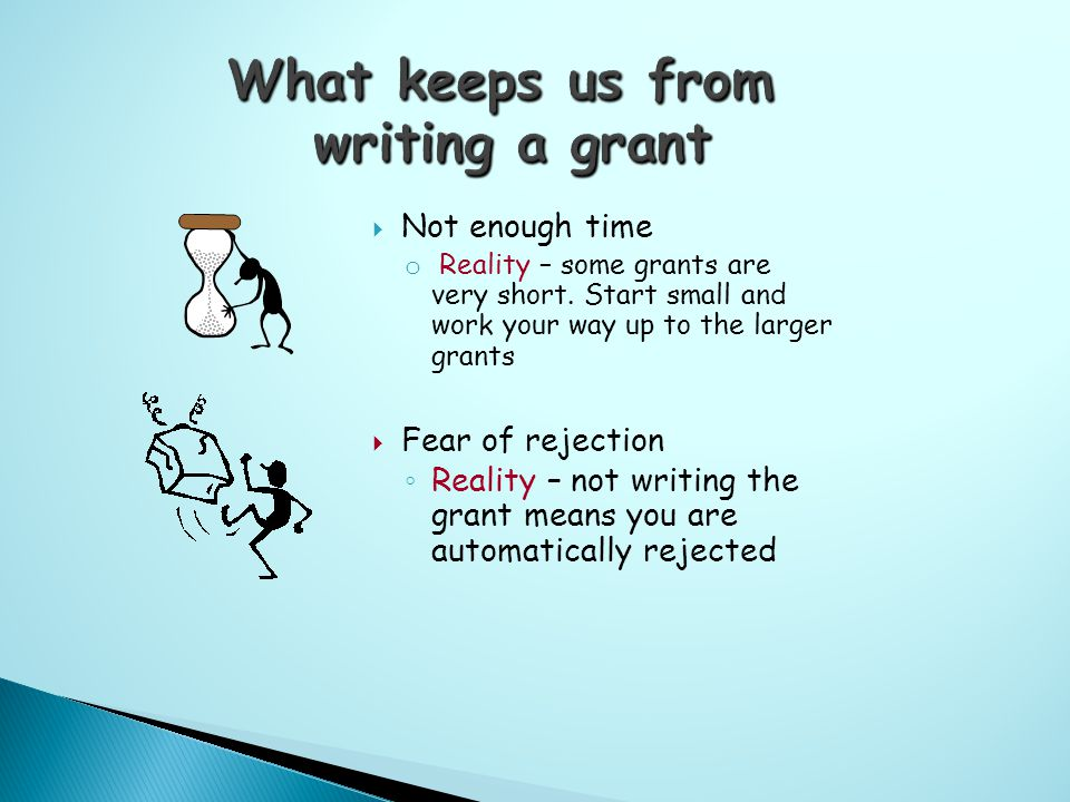 Not enough time o Reality – some grants are very short.