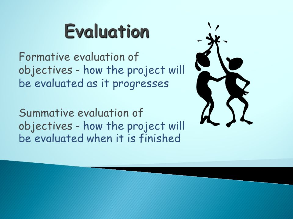 Formative evaluation of objectives - how the project will be evaluated as it progresses Summative evaluation of objectives - how the project will be evaluated when it is finished