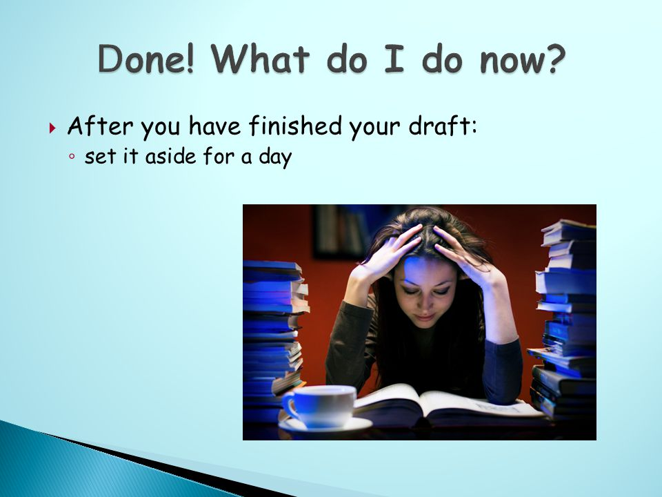  After you have finished your draft: ◦ set it aside for a day