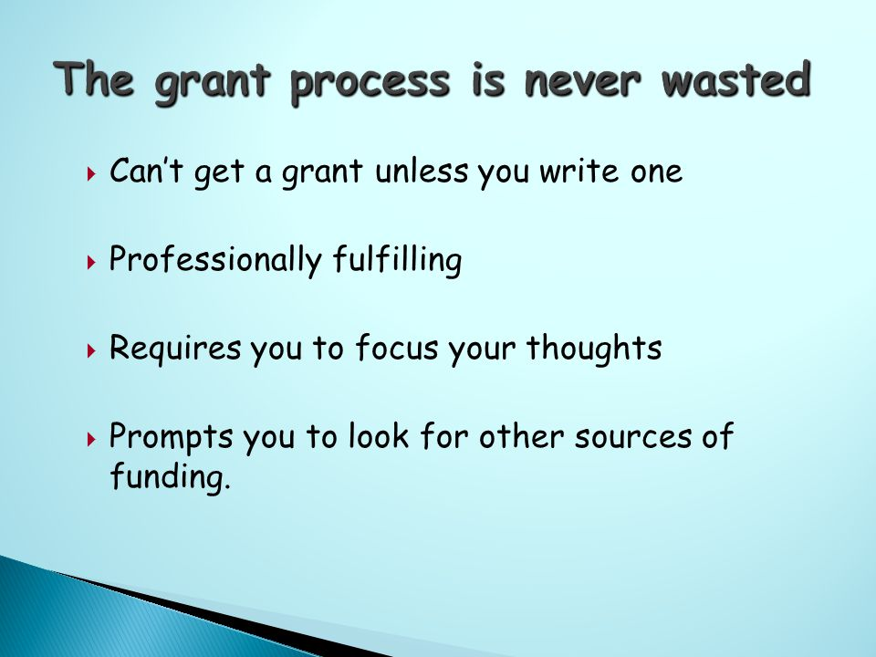  Can't get a grant unless you write one  Professionally fulfilling  Requires you to focus your thoughts  Prompts you to look for other sources of funding.