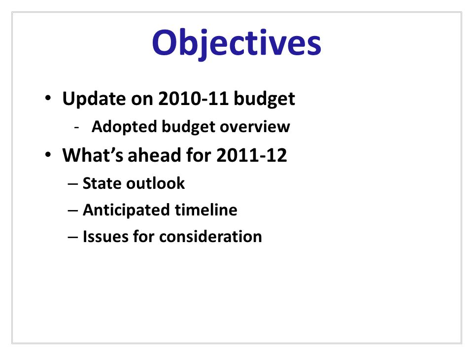 Objectives Update on 2010-11 budget -Adopted budget overview What's ahead for 2011-12 – State outlook – Anticipated timeline – Issues for consideration