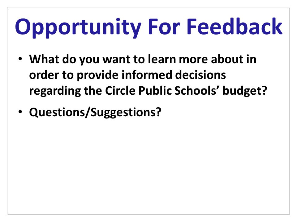 Opportunity For Feedback What do you want to learn more about in order to provide informed decisions regarding the Circle Public Schools' budget.