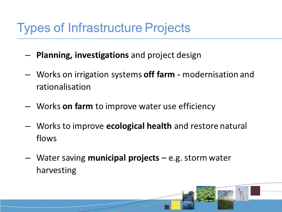 Types of Infrastructure Projects – Planning, investigations and project design – Works on irrigation systems off farm - modernisation and rationalisation – Works on farm to improve water use efficiency – Works to improve ecological health and restore natural flows – Water saving municipal projects – e.g.