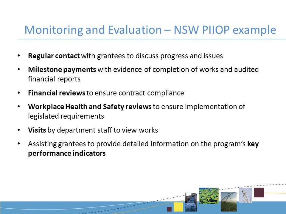 Monitoring and Evaluation – NSW PIIOP example Regular contact with grantees to discuss progress and issues Milestone payments with evidence of completion of works and audited financial reports Financial reviews to ensure contract compliance Workplace Health and Safety reviews to ensure implementation of legislated requirements Visits by department staff to view works Assisting grantees to provide detailed information on the program's key performance indicators