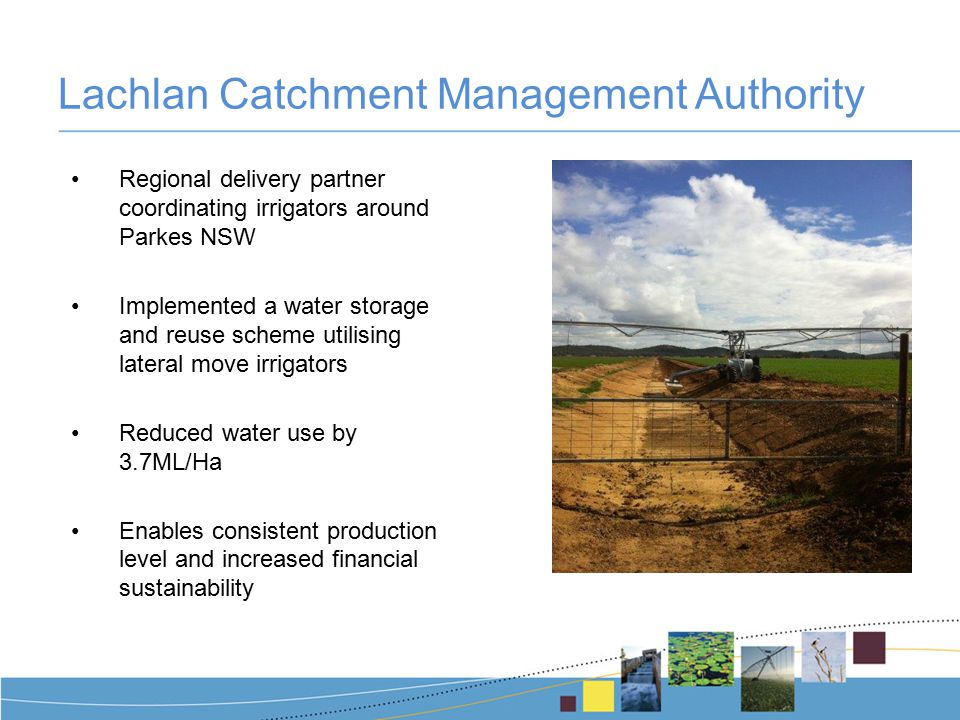 Lachlan Catchment Management Authority Regional delivery partner coordinating irrigators around Parkes NSW Implemented a water storage and reuse scheme utilising lateral move irrigators Reduced water use by 3.7ML/Ha Enables consistent production level and increased financial sustainability
