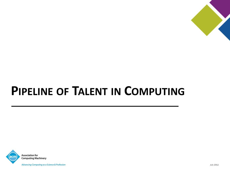 July 2012 P IPELINE OF T ALENT IN C OMPUTING