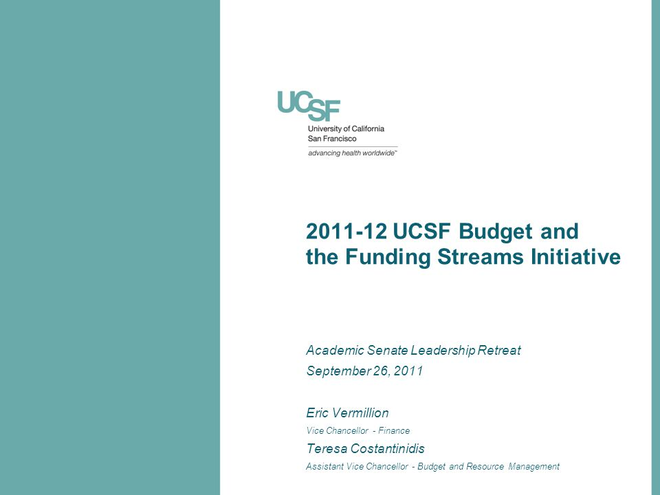 2011-12 UCSF Budget and the Funding Streams Initiative Academic Senate Leadership Retreat September 26, 2011 Eric Vermillion Vice Chancellor - Finance Teresa Costantinidis Assistant Vice Chancellor - Budget and Resource Management