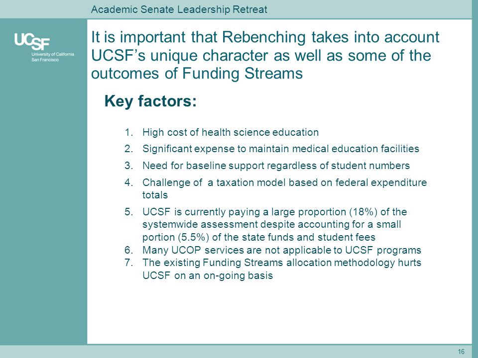 It is important that Rebenching takes into account UCSF's unique character as well as some of the outcomes of Funding Streams 16 Key factors: 1.High cost of health science education 2.Significant expense to maintain medical education facilities 3.Need for baseline support regardless of student numbers 4.Challenge of a taxation model based on federal expenditure totals 5.UCSF is currently paying a large proportion (18%) of the systemwide assessment despite accounting for a small portion (5.5%) of the state funds and student fees 6.Many UCOP services are not applicable to UCSF programs 7.The existing Funding Streams allocation methodology hurts UCSF on an on-going basis Academic Senate Leadership Retreat