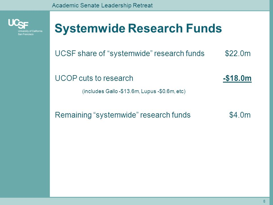 Systemwide Research Funds 8 Academic Senate Leadership Retreat UCSF share of systemwide research funds $22.0m UCOP cuts to research -$18.0m (includes Gallo -$13.6m, Lupus -$0.6m, etc) Remaining systemwide research funds $4.0m