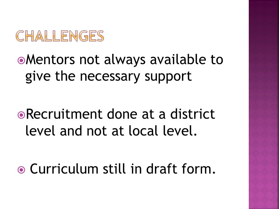  Mentors not always available to give the necessary support  Recruitment done at a district level and not at local level.