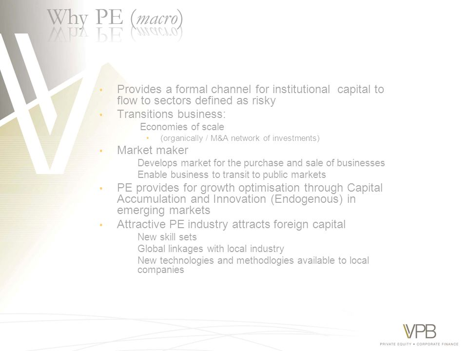 Provides a formal channel for institutional capital to flow to sectors defined as risky Transitions business: Economies of scale (organically / M&A network of investments) Market maker Develops market for the purchase and sale of businesses Enable business to transit to public markets PE provides for growth optimisation through Capital Accumulation and Innovation (Endogenous) in emerging markets Attractive PE industry attracts foreign capital New skill sets Global linkages with local industry New technologies and methodlogies available to local companies