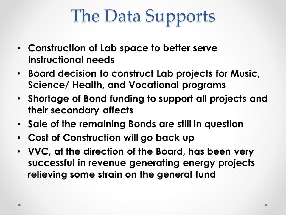 The Data Supports Construction of Lab space to better serve Instructional needs Board decision to construct Lab projects for Music, Science/ Health, and Vocational programs Shortage of Bond funding to support all projects and their secondary affects Sale of the remaining Bonds are still in question Cost of Construction will go back up VVC, at the direction of the Board, has been very successful in revenue generating energy projects relieving some strain on the general fund