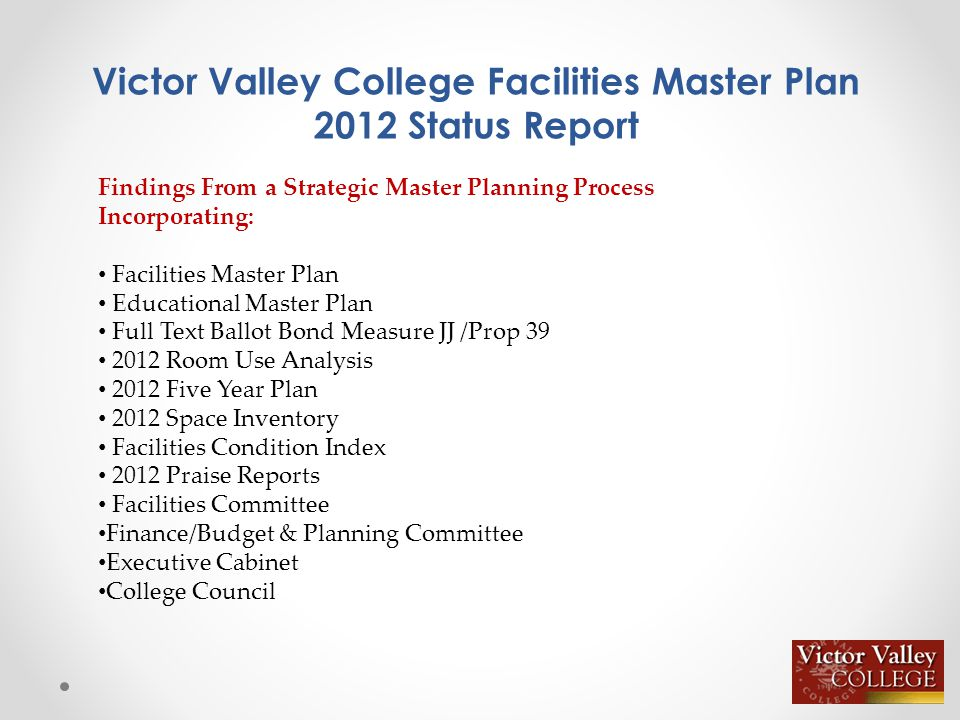 Victor Valley College Facilities Master Plan 2012 Status Report Findings From a Strategic Master Planning Process Incorporating: Facilities Master Plan Educational Master Plan Full Text Ballot Bond Measure JJ /Prop 39 2012 Room Use Analysis 2012 Five Year Plan 2012 Space Inventory Facilities Condition Index 2012 Praise Reports Facilities Committee Finance/Budget & Planning Committee Executive Cabinet College Council