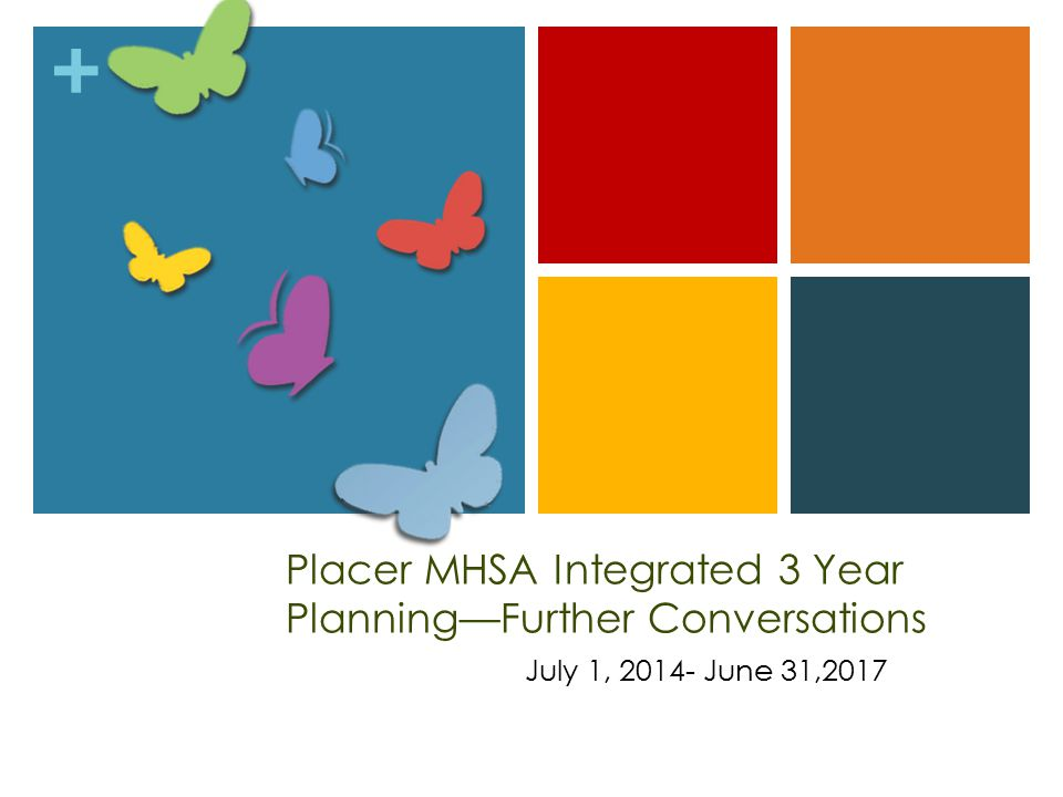 + Placer MHSA Integrated 3 Year Planning—Further Conversations July 1, 2014- June 31,2017