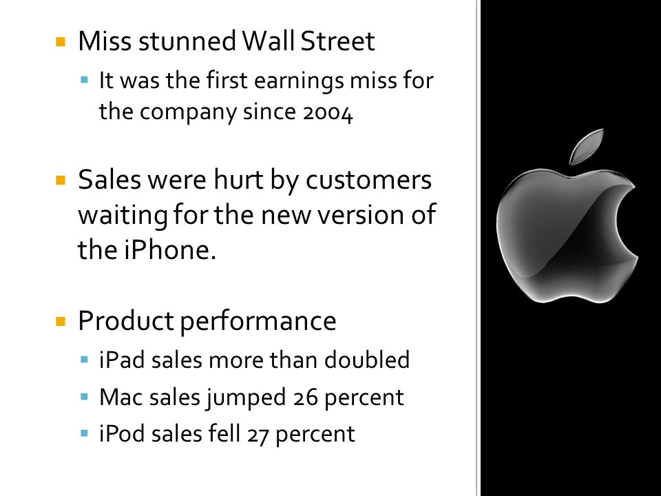  Miss stunned Wall Street  It was the first earnings miss forthe company since 2004  Sales were hurt by customerswaiting for the new version ofthe iPhone.